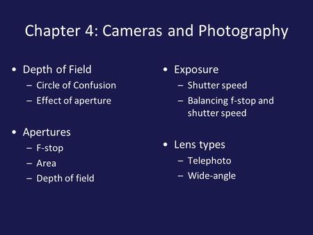 Chapter 4: Cameras and Photography Depth of Field –Circle of Confusion –Effect of aperture Apertures –F-stop –Area –Depth of field Exposure –Shutter speed.