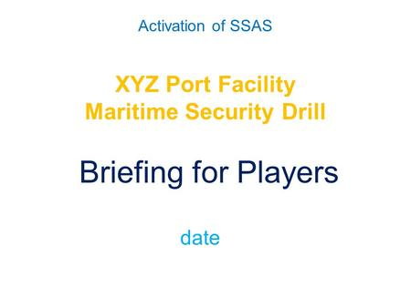 Activation of SSAS XYZ Port Facility Maritime Security Drill Briefing for Players date.