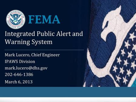 Integrated Public Alert and Warning System Mark Lucero, Chief Engineer IPAWS Division 202-646-1386 March 6, 2013.