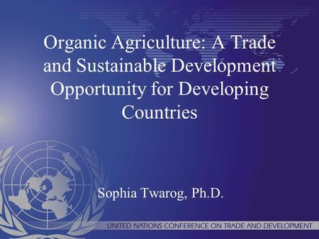 Organic Agriculture: A Trade and Sustainable Development Opportunity for Developing Countries Sophia Twarog, Ph.D.