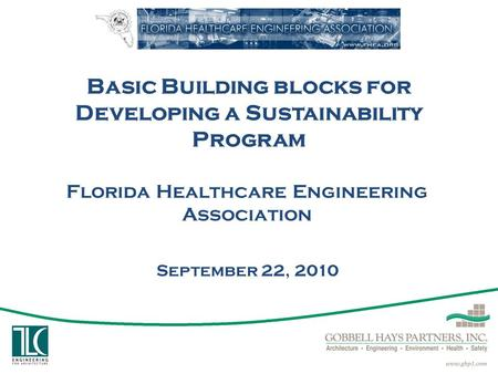 Basic Building blocks for Developing a Sustainability Program Florida Healthcare Engineering Association September 22, 2010.