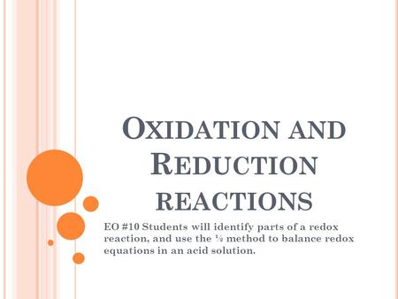 O XIDATION AND R EDUCTION REACTIONS EO #10 Students will identify parts of a redox reaction, and use the ½ method to balance redox equations in an acid.