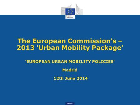 Transport The European Commission's – 2013 'Urban Mobility Package' 'EUROPEAN URBAN MOBILITY POLICIES' Madrid 12th June 2014.