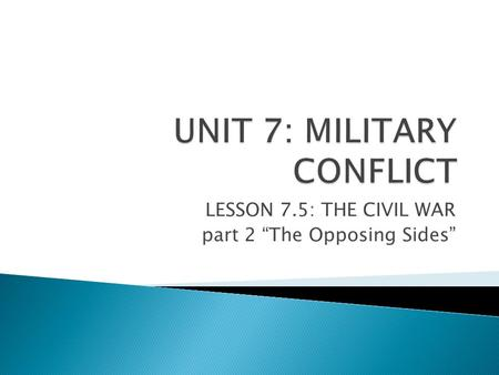 "LESSON 7.5: THE CIVIL WAR part 2 ""The Opposing Sides"""
