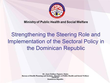 Strengthening the Steering Role and Implementation of the Sectoral Policy in the Dominican Republic Mr. Juan Esteban Peguero Mateo Bureau of Health Planning.