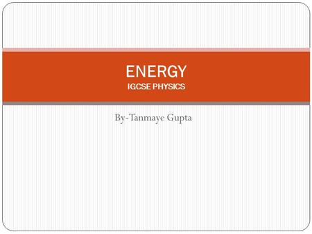 By-Tanmaye Gupta ENERGY IGCSE PHYSICS What is Energy? Energy is the capacity to do work. The S.I. unit of energy is Joules 1Joule = 10 7 erg