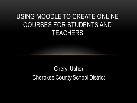 USING MOODLE TO CREATE ONLINE COURSES FOR STUDENTS AND TEACHERS Cheryl Usher Cherokee County School District.