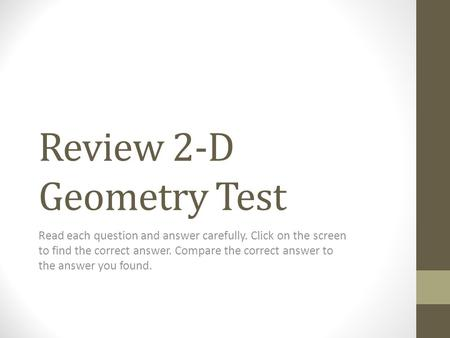 Review 2-D Geometry Test Read each question and answer carefully. Click on the screen to find the correct answer. Compare the correct answer to the answer.