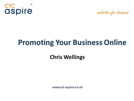 Promoting Your Business Online Chris Wellings www.ctc-aspire.co.uk.