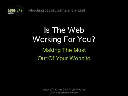 Refreshing design, online and in print Making The Most Out Of Your Website www.edgeonemedia.com Is The Web Working For You? Making The Most Out Of Your.