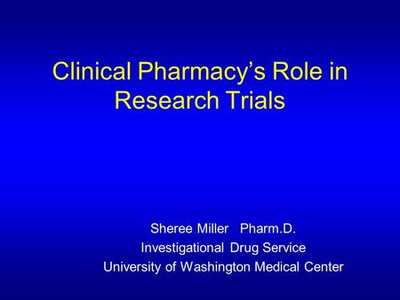 Clinical Pharmacy's Role in Research Trials Sheree Miller Pharm.D. Investigational Drug Service University of Washington Medical Center.