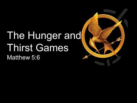 The Hunger and Thirst Games Matthew 5:6. Blessed are those who hunger and thirst for righteousness, for they will be filled. Matthew 5:6 Happiness begins.