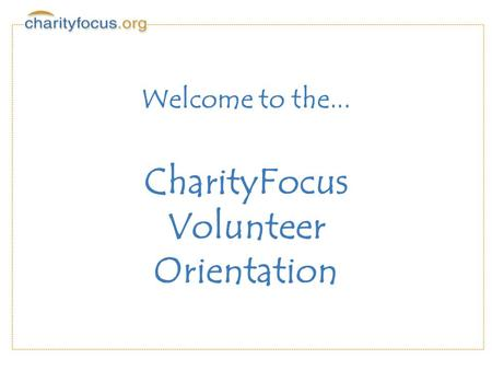 Welcome to the... CharityFocus Volunteer Orientation.