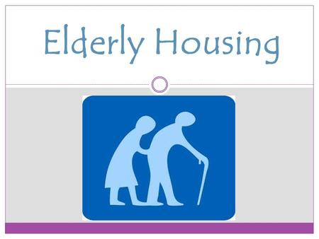 Elderly Housing. Types of Housing  Assisted Living : Also called residential care, is a type of living arrangement in which personal care services such.