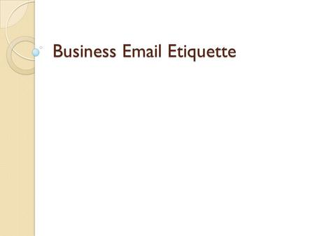 "Business Email Etiquette. ""There are four ways, and only four ways, in which we have contact with the world. We are evaluated and classified by these."