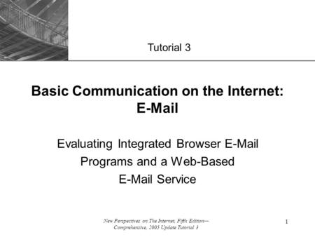 XP New Perspectives on The Internet, Fifth Edition— Comprehensive, 2005 Update Tutorial 3 1 Evaluating Integrated Browser E-Mail Programs and a Web-Based.