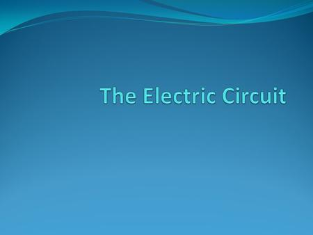 Objective of the Lecture Describe a basic electric circuit, which may be drawn as a circuit schematic or constructed with actual components.