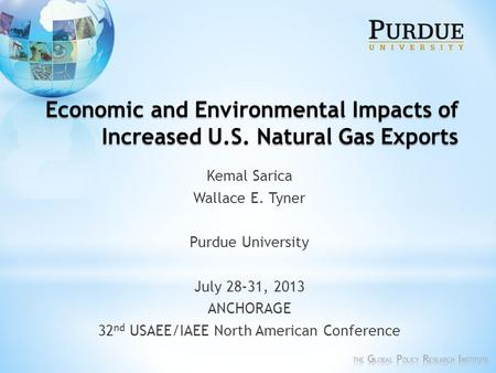 Economic and Environmental Impacts of Increased U.S. Natural Gas Exports Kemal Sarica Wallace E. Tyner Purdue University July 28-31, 2013 ANCHORAGE 32.