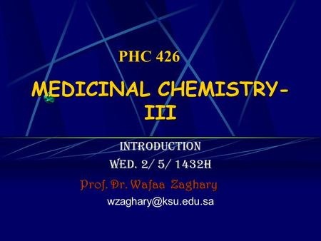 MEDICINAL CHEMISTRY- III introduction Wed. 2/ 5/ 1432H Prof. Dr. Wafaa Zaghary PHC 426.