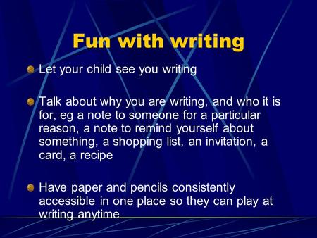 Fun with writing Let your child see you writing Talk about why you are writing, and who it is for, eg a note to someone for a particular reason, a note.