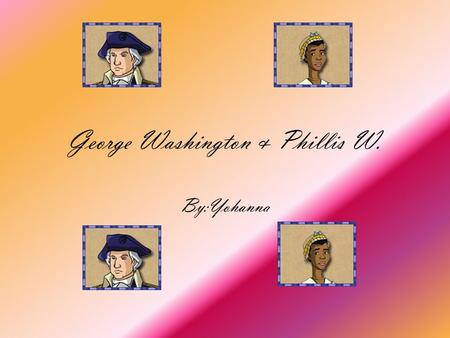 George Washington & Phillis W. By:Yohanna He was born in 1732 at Westmoreland, Virginia. At a young age George W studied military science. One of the.