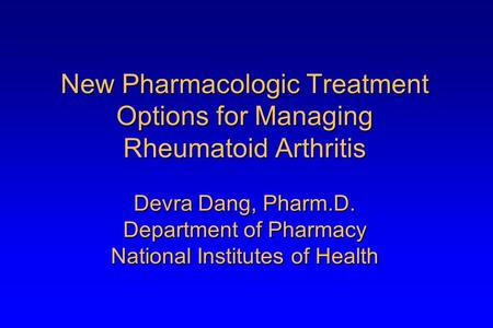 New Pharmacologic Treatment Options for Managing <strong>Rheumatoid</strong> <strong>Arthritis</strong> Devra Dang, Pharm.D. Department of Pharmacy National Institutes of Health.