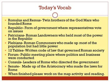 Today's Vocab Romulus and Remus- Twin brothers of the God Mars who founded Rome Republic- Form of government where representatives vote on issues Patricians-