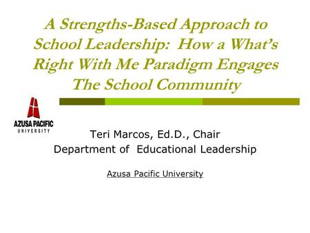 A Strengths-Based Approach to School <strong>Leadership</strong>: How a What's Right With Me Paradigm Engages The School Community Teri Marcos, Ed.D., Chair Department.