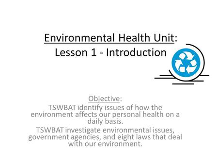 Environmental Health Unit: Lesson 1 - Introduction Objective: TSWBAT identify issues of how the environment affects our personal health on a daily basis.