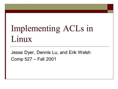 Implementing ACLs in Linux Jesse Dyer, Dennis Lu, and Erik Welsh Comp 527 – Fall 2001.
