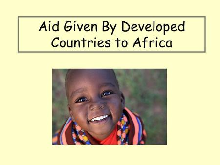 Aid Given By Developed Countries to Africa. Aid Aim: *Identify the three main types of aid which are given to developing countries.