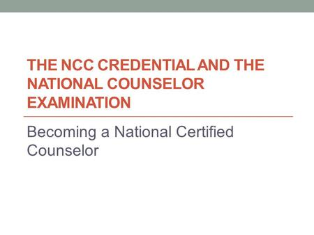 THE NCC CREDENTIAL AND THE NATIONAL COUNSELOR EXAMINATION Becoming a National Certified Counselor.