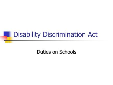 Disability Discrimination Act Duties on Schools. Disability Discrimination Act 1995 duty not to discriminate against disabled people in relation to employment.