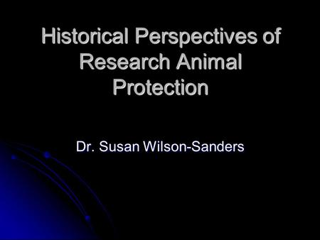 Historical Perspectives of Research Animal Protection Dr. Susan Wilson-Sanders.