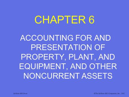 CHAPTER 6 ACCOUNTING FOR AND PRESENTATION OF PROPERTY, PLANT, AND EQUIPMENT, AND OTHER NONCURRENT ASSETS McGraw-Hill/Irwin©The McGraw-Hill Companies, Inc.,