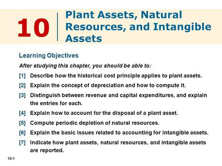 10-1 10 Learning Objectives After studying this chapter, you should be able to: [1] Describe how the historical cost principle applies to plant assets.
