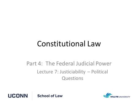 Constitutional Law Part 4: The Federal Judicial Power Lecture 7: Justiciability – Political Questions.