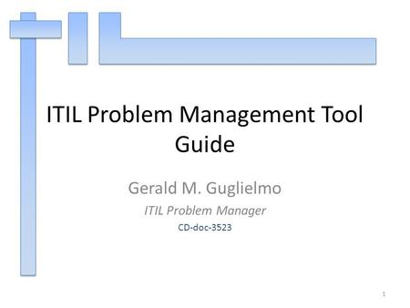 ITIL Problem Management Tool Guide Gerald M. Guglielmo ITIL Problem Manager CD-doc-3523 1.