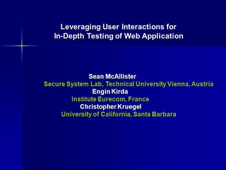Leveraging User Interactions for In-Depth Testing of Web Application Sean McAllister Secure System Lab, Technical University Vienna, Austria Engin Kirda.