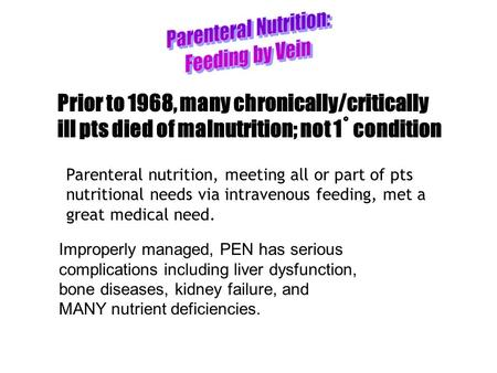 Prior to 1968, many chronically/critically ill pts died of malnutrition; not 1˚ condition Parenteral nutrition, meeting all or part of pts nutritional.