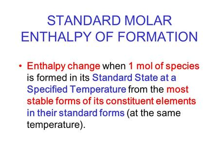 STANDARD MOLAR ENTHALPY OF FORMATION Enthalpy change when 1 mol of species is formed in its Standard State at a Specified Temperature from the most stable.