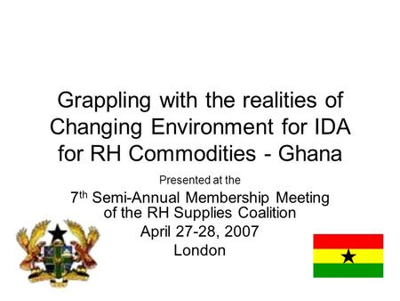 Grappling with the realities of Changing Environment for IDA for RH Commodities - Ghana Presented at the 7 th Semi-Annual Membership Meeting of the RH.