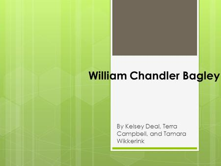William Chandler Bagley By Kelsey Deal, Terra Campbell, and Tamara Wikkerink.