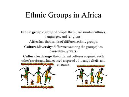 Ethnic Groups in Africa Ethnic groups: group of people that share similar cultures, languages, and religions. Africa has thousands of different ethnic.