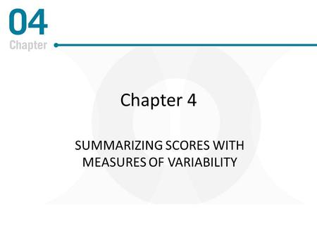 Chapter 4 SUMMARIZING SCORES WITH MEASURES OF VARIABILITY.