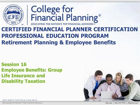 ©2015, College for Financial Planning, all rights reserved. Session 16 Employee Benefits: Group Life Insurance and Disability Taxation CERTIFIED FINANCIAL.