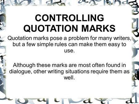 CONTROLLING QUOTATION MARKS Quotation marks pose a problem for many writers, but a few simple rules can make them easy to use. Although these marks are.