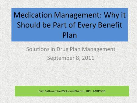 Medication Management: Why it Should be Part of Every Benefit Plan Solutions in Drug Plan Management September 8, 2011 Deb Saltmarche BScHons(Pharm), RPh,