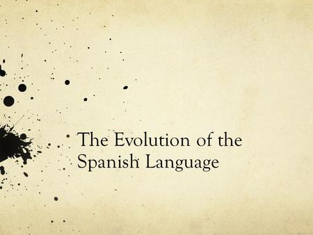 The Evolution of the Spanish Language