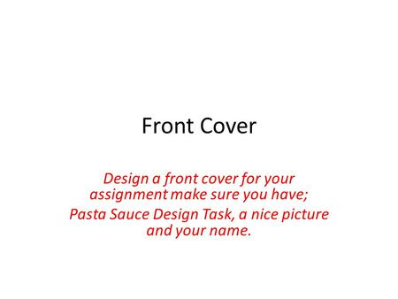 Front Cover Design a front cover for your assignment make sure you have; Pasta Sauce Design Task, a nice picture and your name.